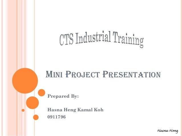 MINI PROJECT PRESENTATION Prepared By: Hasna Heng Kamal Koh 0911796 Hasna Heng
