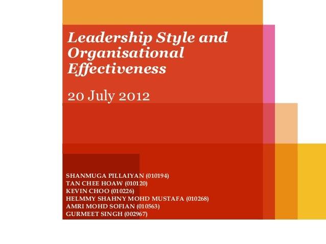 Leadership Style and Organisational Effectiveness 20 July 2012  SHANMUGA PILLAIYAN (010194) TAN CHEE HOAW (010120) KEVIN C...