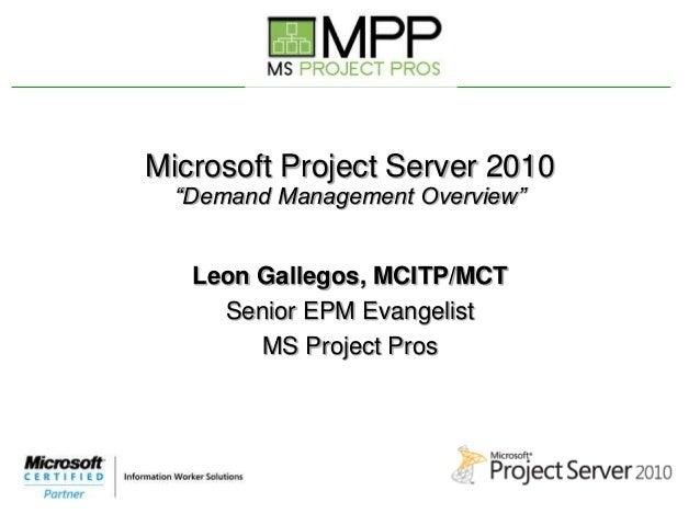 "Microsoft Project Server 2010 ""Demand Management Overview"" Leon Gallegos, MCITP/MCT Senior EPM Evangelist MS Project Pros"