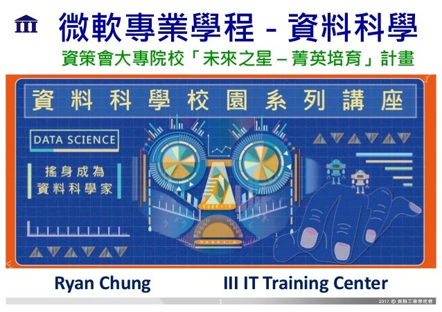 微軟專業學程 - 資料科學 資策會大專院校「未來之星 – 菁英培育」計畫 RyanChung IIIITTrainingCenter 1