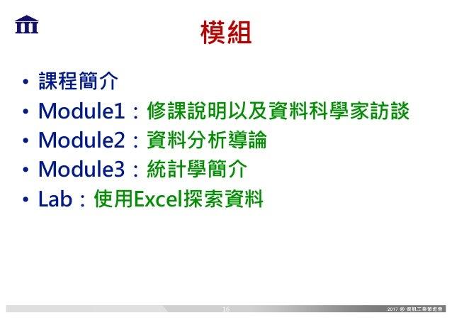 模組 • 課程簡介 • Module1:修課說明以及資料科學家訪談 • Module2:資料分析導論 • Module3:統計學簡介 • Lab:使用Excel探索資料 16