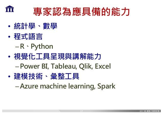 專家認為應具備的能力 • 統計學、數學 • 程式語言 –R、Python • 視覺化工具呈現與講解能力 –Power BI, Tableau, Qlik, Excel • 建模技術、彙整工具 –Azure machine learning, S...