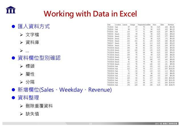 Working with Data in Excel l 匯入資料方式 Ø 文字檔 Ø 資料庫 Ø … l 資料欄位型別確認 Ø 標頭 Ø 屬性 Ø 分隔 l 新增欄位(Sales、Weekday、Revenue) l 資料整理 Ø 刪除重覆資...