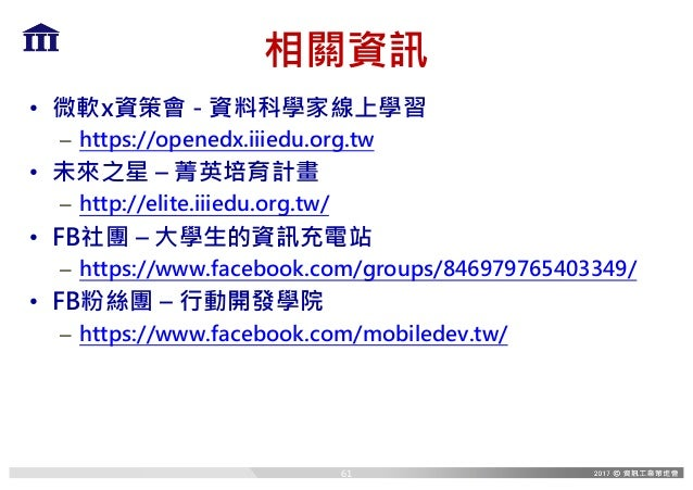 相關資訊 • 微軟x資策會 - 資料科學家線上學習 – https://openedx.iiiedu.org.tw • 未來之星 – 菁英培育計畫 – http://elite.iiiedu.org.tw/ • FB社團 – 大學生的資訊充電站...