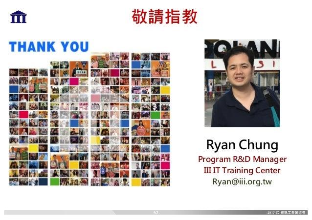 敬請指教 Ryan Chung Program R&D Manager III IT Training Center Ryan@iii.org.tw 62