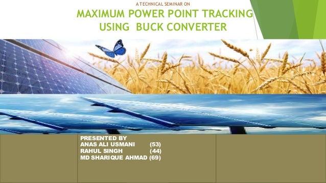 A TECHNICAL SEMINAR ON MAXIMUM POWER POINT TRACKING USING BUCK CONVERTER 1 PRESENTED BY ANAS ALI USMANI (53) RAHUL SINGH (...