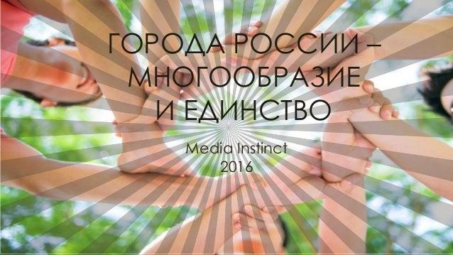 Media Instinct 2016 ГОРОДА РОССИИ – МНОГООБРАЗИЕ И ЕДИНСТВО