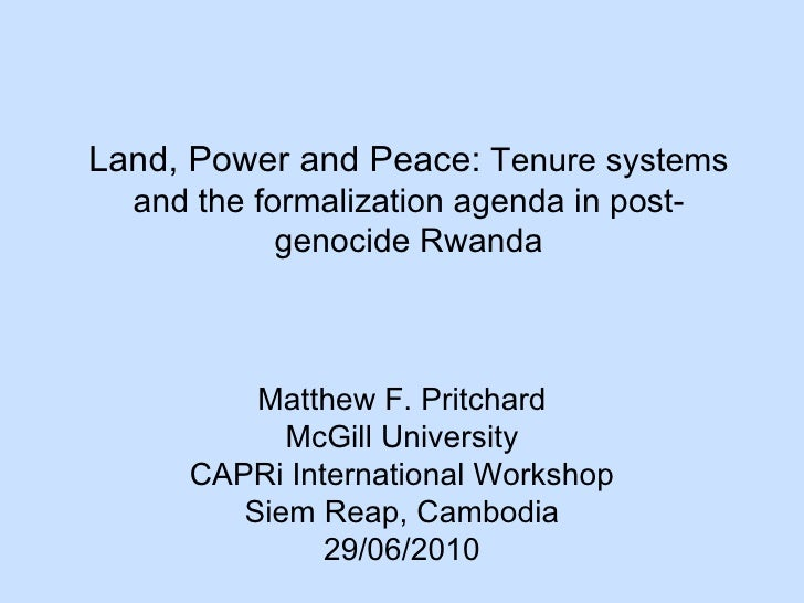 Land, Power and Peace:  Tenure systems and the formalization agenda in post-genocide Rwanda Matthew F. Pritchard McGill Un...