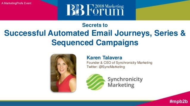 Secrets to Successful Automated Email Journeys, Series & Sequenced Campaigns Karen Talavera Founder & CEO of Synchronicity...