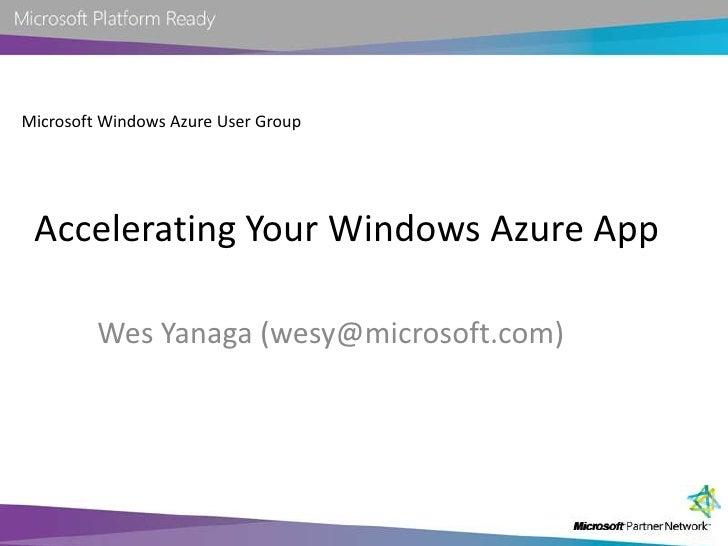 Microsoft Windows Azure User Group<br />Accelerating Your Windows Azure App<br />Wes Yanaga (wesy@microsoft.com)<br />