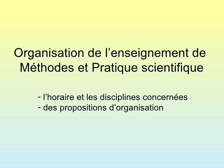 Organisation de l'enseignement de  Méthodes et Pratique scientifique <ul><li>l'horaire et les disciplines concernées </li>...