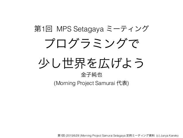 第1回 MPS Setagaya ミーティング プログラミングで 少し世界を広げよう 金子純也 (Morning Project Samurai 代表) 第1回 (2015/6/28 )Morning Project Samurai Seta...