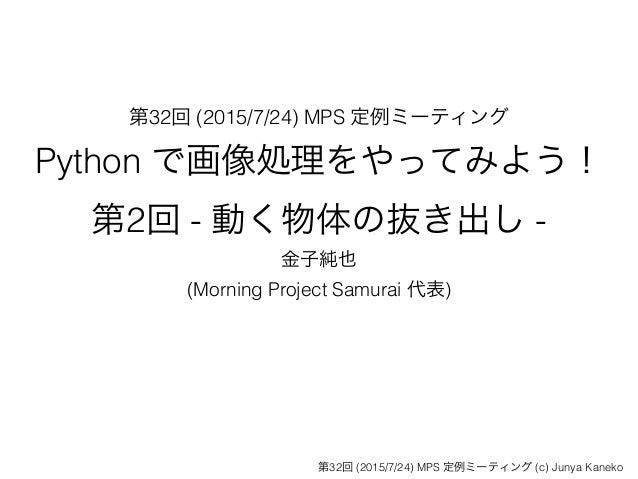 第32回 (2015/7/24) MPS 定例ミーティング Python で画像処理をやってみよう! 第2回 - 動く物体の抜き出し - 金子純也 (Morning Project Samurai 代表) 第32回 (2015/7/24) MP...