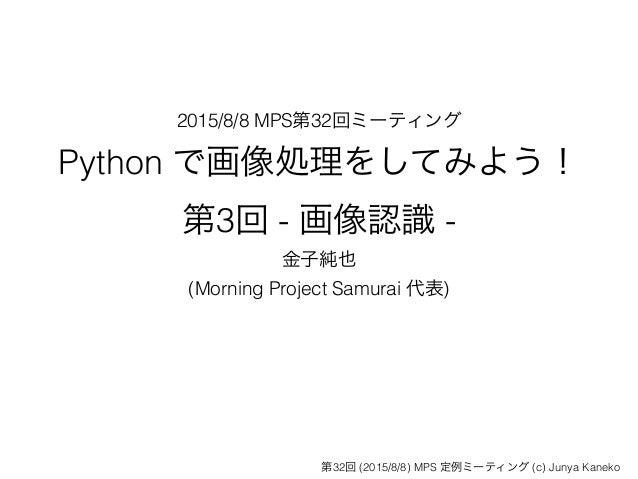 2015/8/8 MPS第32回ミーティング Python で画像処理をしてみよう! 第3回 - 画像認識 - 金子純也 (Morning Project Samurai 代表) 第32回 (2015/8/8) MPS 定例ミーティング (c...