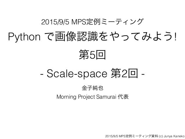 2015/9/5 MPS定例ミーティング Python で画像認識をやってみよう!  第5回  - Scale-space 第2回 - 金子純也 Morning Project Samurai 代表 2015/9/5 MPS定例ミーティング...