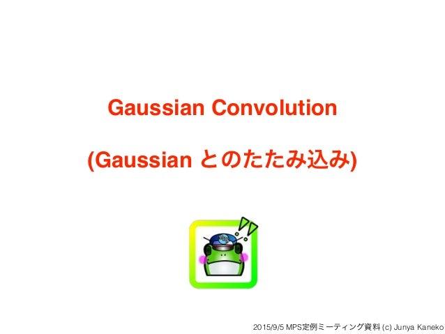 Gaussian Convolution (Gaussian とのたたみ込み) 2015/9/5 MPS定例ミーティング資料 (c) Junya Kaneko