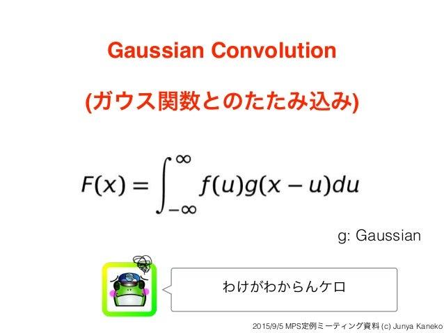 Gaussian Convolution (ガウス関数とのたたみ込み) わけがわからんケロ g: Gaussian 2015/9/5 MPS定例ミーティング資料 (c) Junya Kaneko
