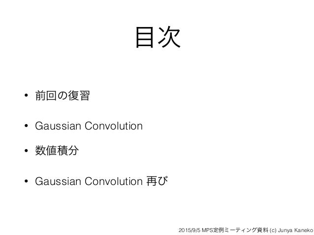目次 • 前回の復習 • Gaussian Convolution • 数値積分 • Gaussian Convolution 再び 2015/9/5 MPS定例ミーティング資料 (c) Junya Kaneko