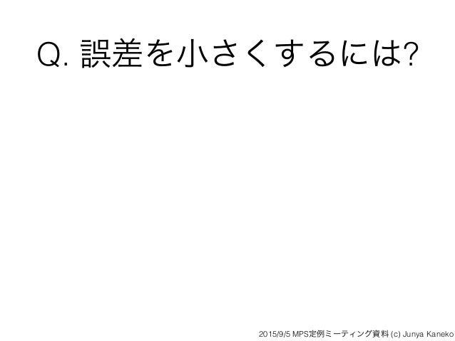 Q. 誤差を小さくするには? 2015/9/5 MPS定例ミーティング資料 (c) Junya Kaneko