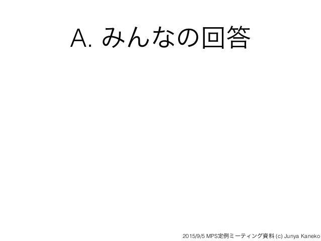 A. みんなの回答 2015/9/5 MPS定例ミーティング資料 (c) Junya Kaneko