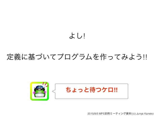 よし! 定義に基づいてプログラムを作ってみよう!! ちょっと待つケロ!! 2015/9/5 MPS定例ミーティング資料 (c) Junya Kaneko