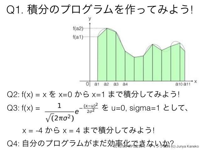 Q1. 積分のプログラムを作ってみよう! Q2: f(x) = x を x=0 から x=1 まで積分してみよう! Q3: f(x) = を u=0, sigma=1 として、 x = -4 から x = 4 まで積分してみよう! Q4: 自...
