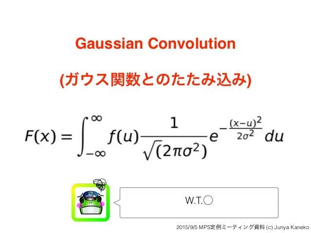 Gaussian Convolution (ガウス関数とのたたみ込み) W.T.⃝ 2015/9/5 MPS定例ミーティング資料 (c) Junya Kaneko