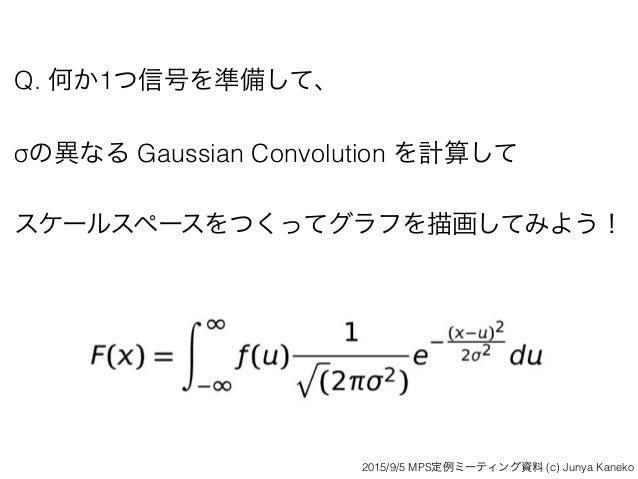 Q. 何か1つ信号を準備して、 σの異なる Gaussian Convolution を計算して スケールスペースをつくってグラフを描画してみよう! 2015/9/5 MPS定例ミーティング資料 (c) Junya Kaneko