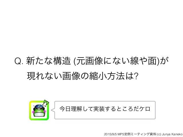 Q. 新たな構造 (元画像にない線や面)が 現れない画像の縮小方法は? 今日理解して実装するところだケロ 2015/9/5 MPS定例ミーティング資料 (c) Junya Kaneko