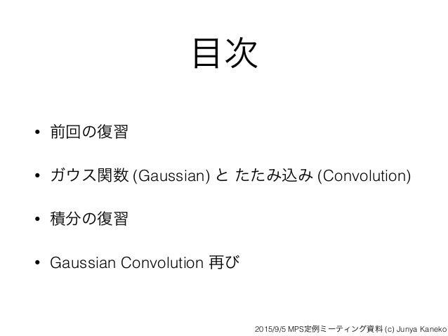 目次 • 前回の復習 • ガウス関数 (Gaussian) と たたみ込み (Convolution) • 積分の復習 • Gaussian Convolution 再び 2015/9/5 MPS定例ミーティング資料 (c) Junya Kan...