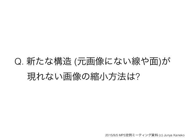 Q. 新たな構造 (元画像にない線や面)が 現れない画像の縮小方法は? 2015/9/5 MPS定例ミーティング資料 (c) Junya Kaneko