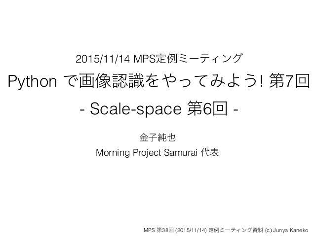 2015/11/14 MPS定例ミーティング Python で画像認識をやってみよう! 第7回 - Scale-space 第6回 - 金子純也 Morning Project Samurai 代表 MPS 第38回 (2015/11/14) ...
