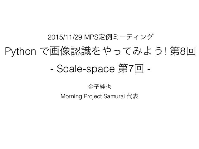 2015/11/29 MPS定例ミーティング Python で画像認識をやってみよう! 第8回 - Scale-space 第7回 - 金子純也 Morning Project Samurai 代表