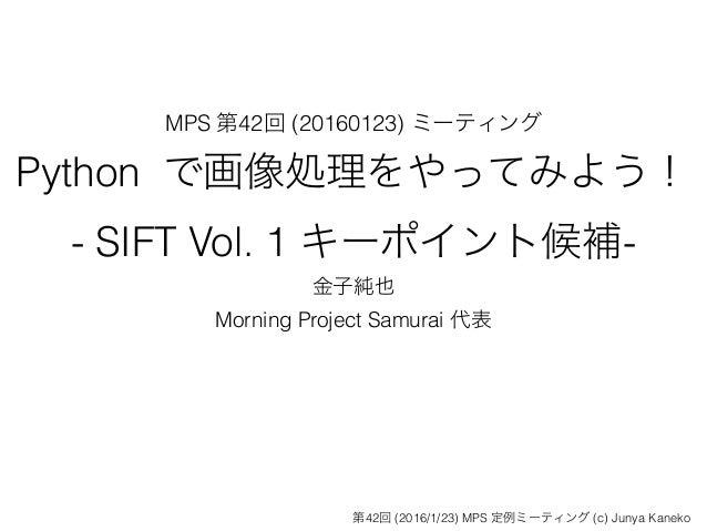MPS 第42回 (20160123) ミーティング Python で画像処理をやってみよう! - SIFT Vol. 1 キーポイント候補- 金子純也 Morning Project Samurai 代表 第42回 (2016/1/23) M...