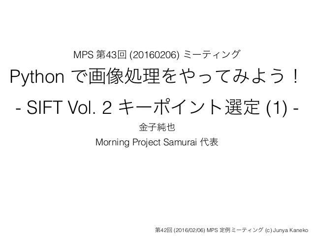 MPS 第43回 (20160206) ミーティング Python で画像処理をやってみよう! - SIFT Vol. 2 キーポイント選定 (1) - 金子純也 Morning Project Samurai 代表 第42回 (2016/02...