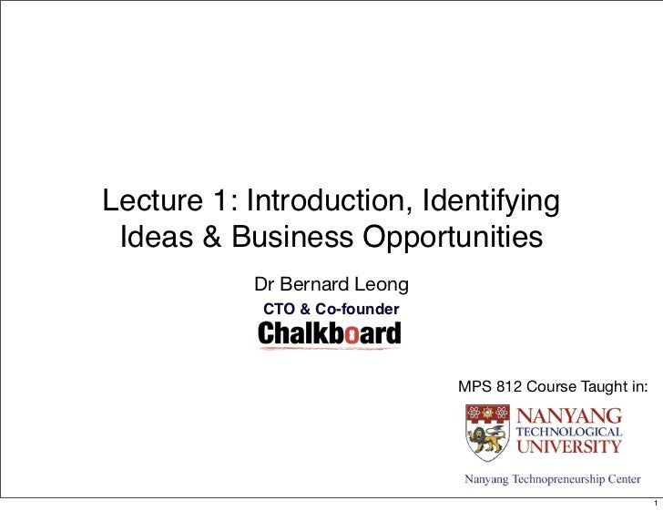 Lecture 1: Introduction, Identifying Ideas & Business Opportunities           Dr Bernard Leong            CTO & Co-founder...