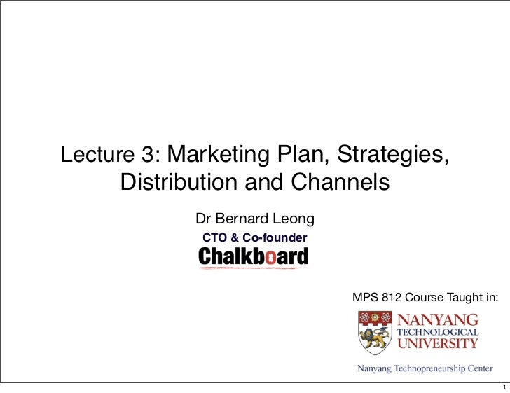 Lecture 3: Marketing Plan, Strategies,      Distribution and Channels             Dr Bernard Leong             CTO & Co-fo...