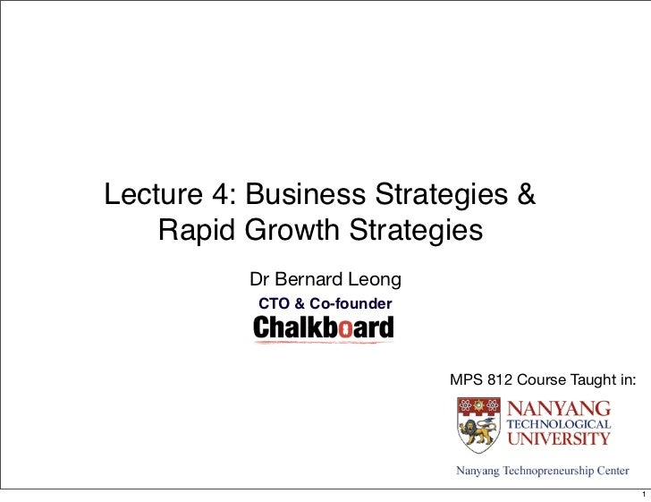 Lecture 4: Business Strategies &    Rapid Growth Strategies          Dr Bernard Leong           CTO & Co-founder          ...