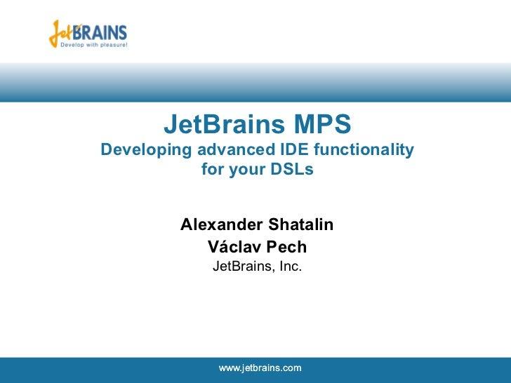 JetBrains MPSDeveloping advanced IDE functionality           for your DSLs         Alexander Shatalin            Václav Pe...