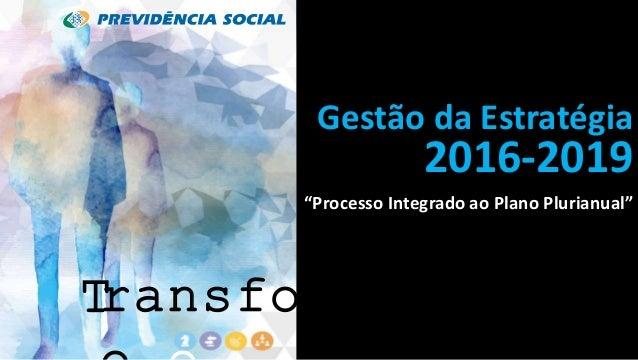 """Gestão da Estratégia 2016-2019 """"Processo Integrado ao Plano Plurianual"""" ransformaçãT"""