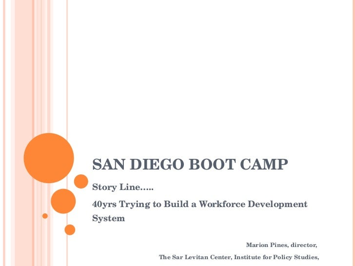 SAN DIEGO BOOT CAMP Story Line….. 40yrs Trying to Build a Workforce Development System Marion Pines, director,  The Sar Le...