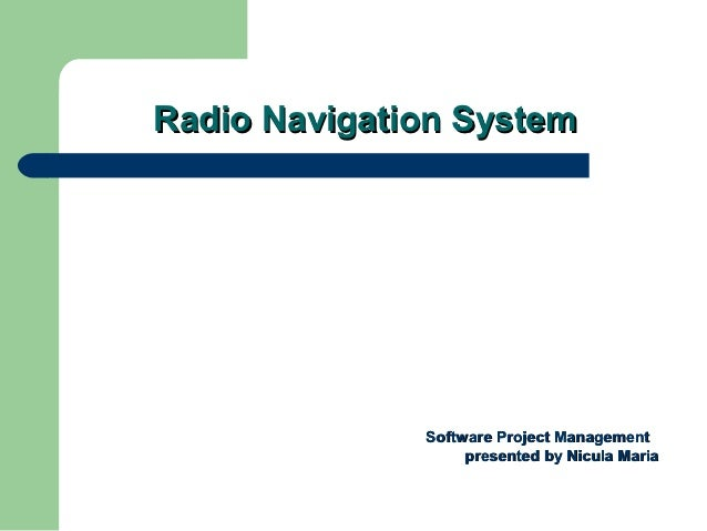 Radio Navigation System              Software Project Management                   presented by Nicula Maria