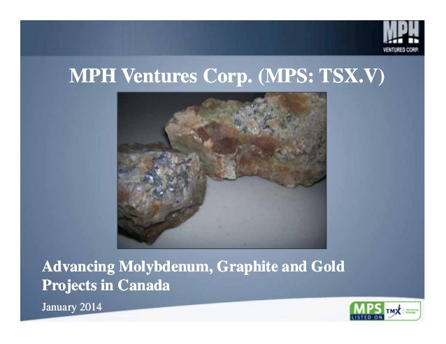 MPH Ventures Corp. (MPS: TSX.V)  Advancing Molybdenum, Graphite and Gold Projects in Canada January 2014  1