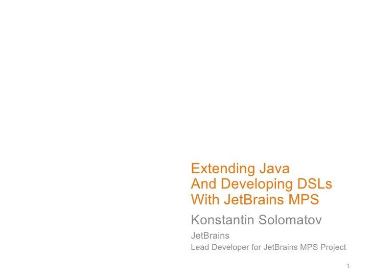 Extending Java And Developing DSLs With JetBrains MPS Konstantin Solomatov JetBrains Lead Developer for JetBrains MPS Proj...