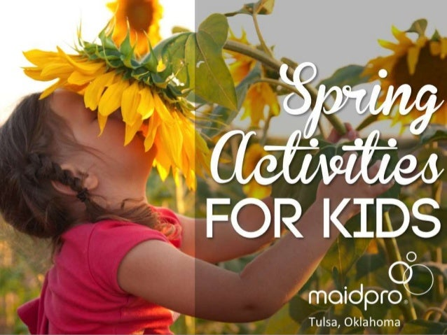 Spring Activities for Kids Brought to you by: MaidPro Tulsa, OK