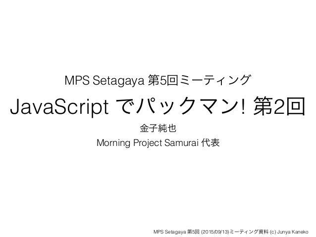MPS Setagaya 第5回ミーティング JavaScript でパックマン! 第2回 金子純也 Morning Project Samurai 代表 MPS Setagaya 第5回 (2015/09/13)ミーティング資料 (c) Ju...