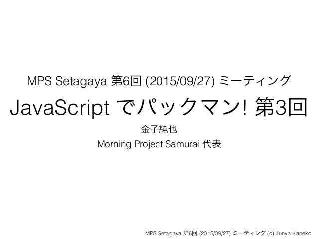 MPS Setagaya 第6回 (2015/09/27) ミーティング JavaScript でパックマン! 第3回 金子純也 Morning Project Samurai 代表 MPS Setagaya 第6回 (2015/09/27) ...