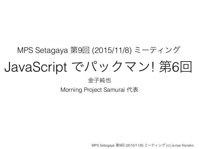 MPS Setagaya 第9回 (2015/11/8) ミーティング JavaScript でパックマン! 第6回 金子純也 Morning Project Samurai 代表 MPS Setagaya 第9回 (2015/11/8) ミー...