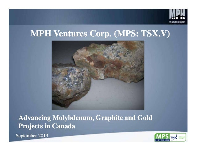 MPH Ventures Corp. (MPS: TSX.V)  Advancing Molybdenum, Graphite and Gold Projects in Canada September 2013  1