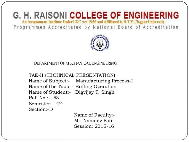 DEPARTMENT OF MECHANICAL ENGINEERING TAE-II (TECHNICAL PRESENTATION) Name of Subject:- Manufacturing Process-I Name of the...